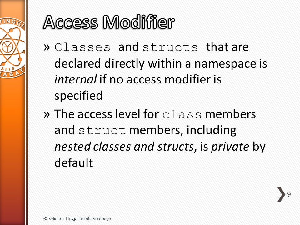 » Classes and structs that are declared directly within a namespace is internal if no access modifier is specified » The access level for class members and struct members, including nested classes and structs, is private by default 9 © Sekolah Tinggi Teknik Surabaya
