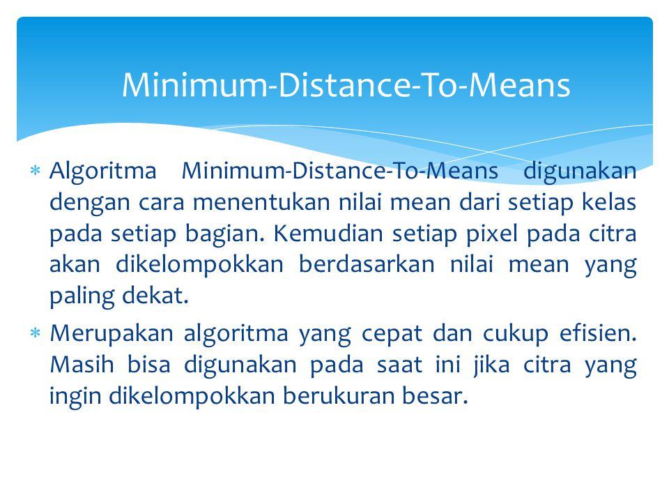 Minimum-Distance-To-Means  Algoritma Minimum-Distance-To-Means digunakan dengan cara menentukan nilai mean dari setiap kelas pada setiap bagian.