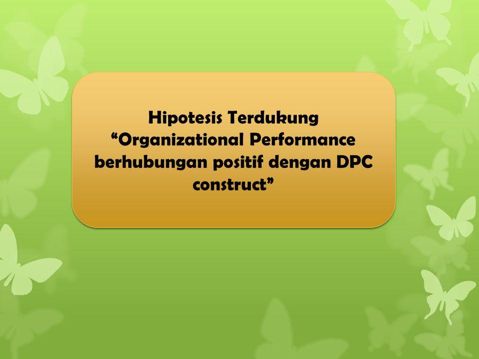 """Hipotesis Terdukung """"Organizational Performance berhubungan positif dengan DPC construct"""" Hipotesis Terdukung """"Organizational Performance berhubungan"""