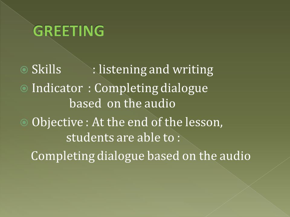  Skills : listening and writing  Indicator : Completing dialogue based on the audio  Objective : At the end of the lesson, students are able to : Completing dialogue based on the audio