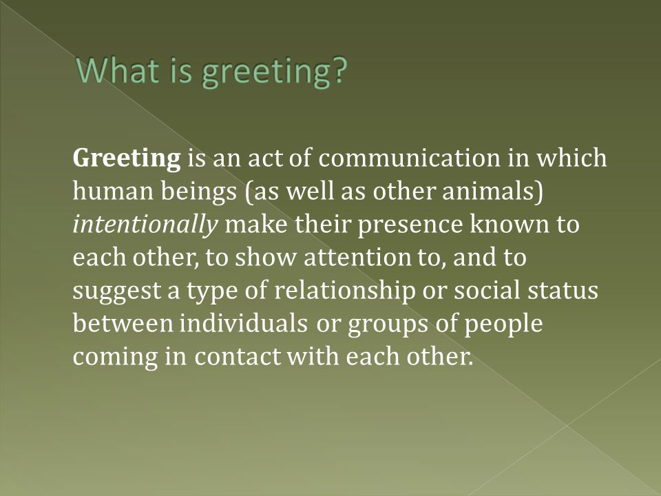 Greeting is an act of communication in which human beings (as well as other animals) intentionally make their presence known to each other, to show attention to, and to suggest a type of relationship or social status between individuals or groups of people coming in contact with each other.