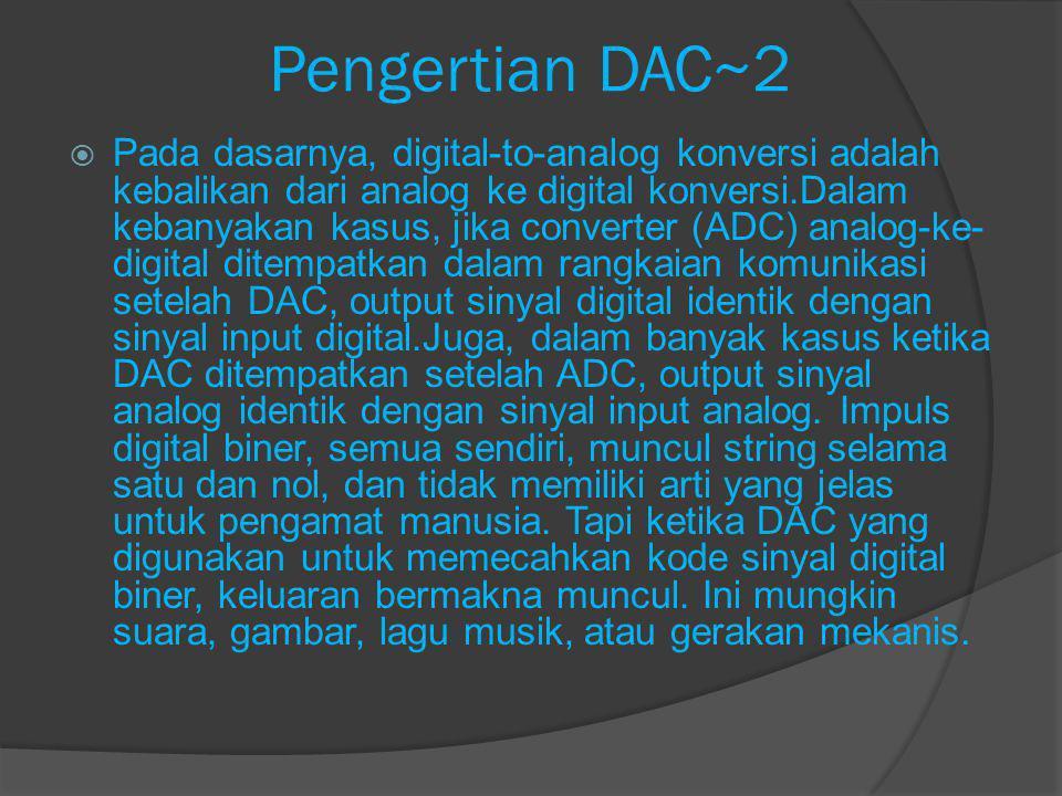 Pengertian DAC~3  DAC (Digital to Analog Convertion) adalah perangkat atau rangkaian elektronika yang berfungsi untuk mengubah suatu isyarat digital (kode-kode biner) menjadi isyarat analog (tegangan analog) sesuai harga dari isyarat digital tersebut.