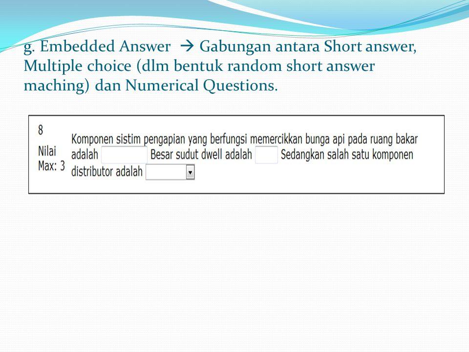 g. Embedded Answer  Gabungan antara Short answer, Multiple choice (dlm bentuk random short answer maching) dan Numerical Questions.