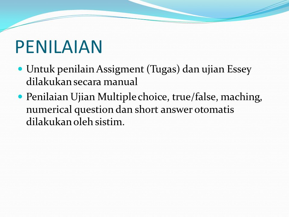 PENILAIAN Untuk penilain Assigment (Tugas) dan ujian Essey dilakukan secara manual Penilaian Ujian Multiple choice, true/false, maching, numerical question dan short answer otomatis dilakukan oleh sistim.