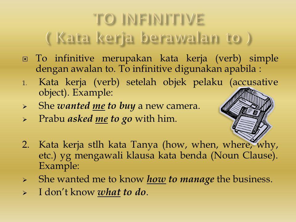  To infinitive merupakan kata kerja (verb) simple dengan awalan to. To infinitive digunakan apabila : 1. Kata kerja (verb) setelah objek pelaku (accu
