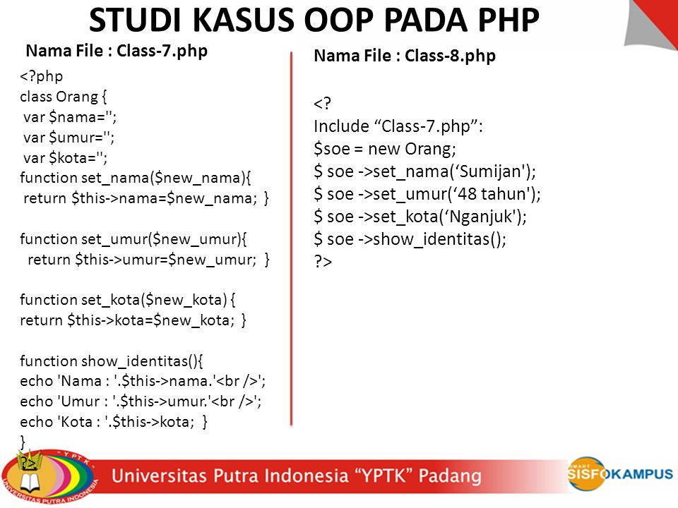 STUDI KASUS OOP PADA PHP < php class Orang { var $nama= ; var $umur= ; var $kota= ; function set_nama($new_nama){ return $this->nama=$new_nama; } function set_umur($new_umur){ return $this->umur=$new_umur; } function set_kota($new_kota) { return $this->kota=$new_kota; } function show_identitas(){ echo Nama : .$this->nama. ; echo Umur : .$this->umur. ; echo Kota : .$this->kota; } } > <.