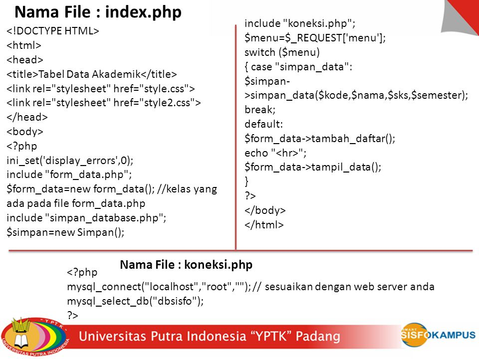include koneksi.php ; $menu=$_REQUEST[ menu ]; switch ($menu) { case simpan_data : $simpan- >simpan_data($kode,$nama,$sks,$semester); break; default: $form_data->tambah_daftar(); echo ; $form_data->tampil_data(); } > Tabel Data Akademik < php ini_set( display_errors ,0); include form_data.php ; $form_data=new form_data(); //kelas yang ada pada file form_data.php include simpan_database.php ; $simpan=new Simpan(); < php mysql_connect( localhost , root , ); // sesuaikan dengan web server anda mysql_select_db( dbsisfo ); > Nama File : index.php Nama File : koneksi.php