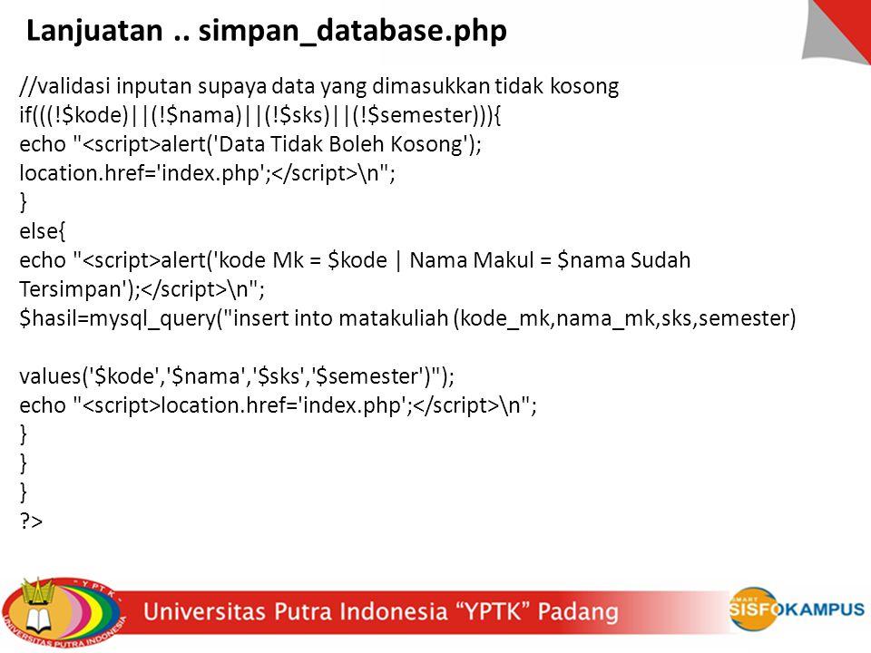 //validasi inputan supaya data yang dimasukkan tidak kosong if(((!$kode)||(!$nama)||(!$sks)||(!$semester))){ echo alert( Data Tidak Boleh Kosong ); location.href= index.php ; \n ; } else{ echo alert( kode Mk = $kode | Nama Makul = $nama Sudah Tersimpan ); \n ; $hasil=mysql_query( insert into matakuliah (kode_mk,nama_mk,sks,semester) values( $kode , $nama , $sks , $semester ) ); echo location.href= index.php ; \n ; } > Lanjuatan..