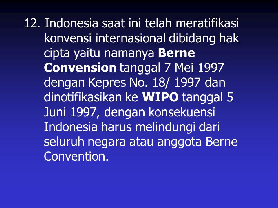 12. Indonesia saat ini telah meratifikasi konvensi internasional dibidang hak cipta yaitu namanya Berne Convension tanggal 7 Mei 1997 dengan Kepres No