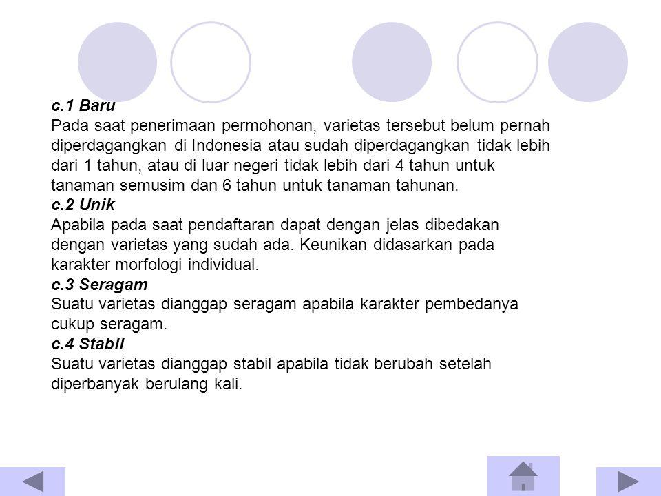 c.1 Baru Pada saat penerimaan permohonan, varietas tersebut belum pernah diperdagangkan di Indonesia atau sudah diperdagangkan tidak lebih dari 1 tahun, atau di luar negeri tidak lebih dari 4 tahun untuk tanaman semusim dan 6 tahun untuk tanaman tahunan.