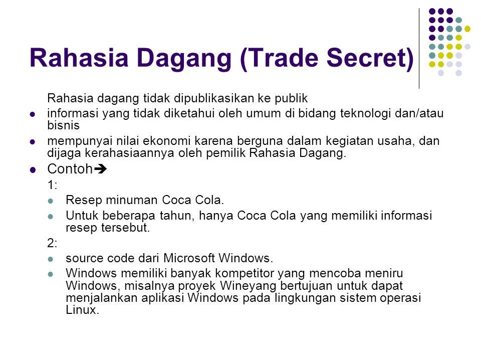 Rahasia Dagang (Trade Secret) Rahasia dagang tidak dipublikasikan ke publik informasi yang tidak diketahui oleh umum di bidang teknologi dan/atau bisnis mempunyai nilai ekonomi karena berguna dalam kegiatan usaha, dan dijaga kerahasiaannya oleh pemilik Rahasia Dagang.