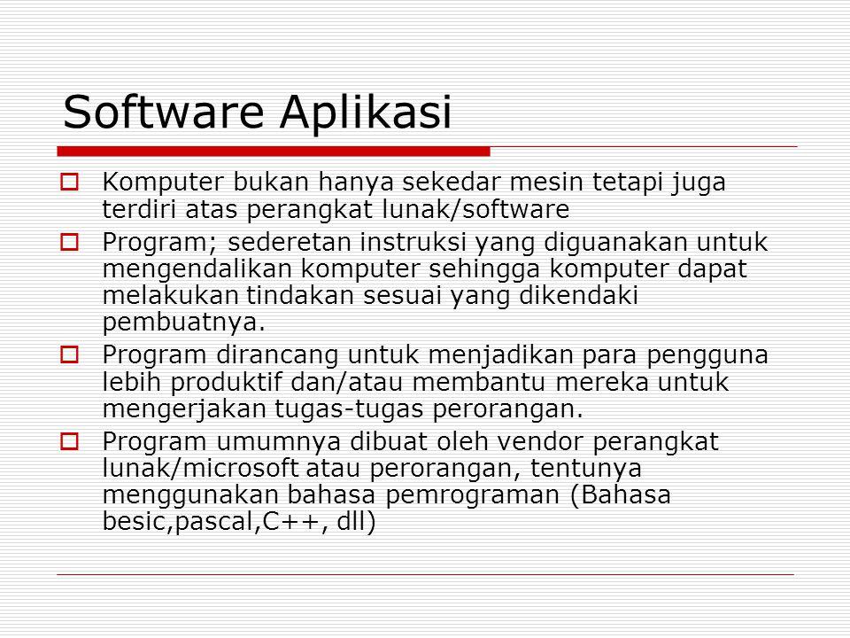 Software Aplikasi  Komputer bukan hanya sekedar mesin tetapi juga terdiri atas perangkat lunak/software  Program; sederetan instruksi yang diguanakan untuk mengendalikan komputer sehingga komputer dapat melakukan tindakan sesuai yang dikendaki pembuatnya.