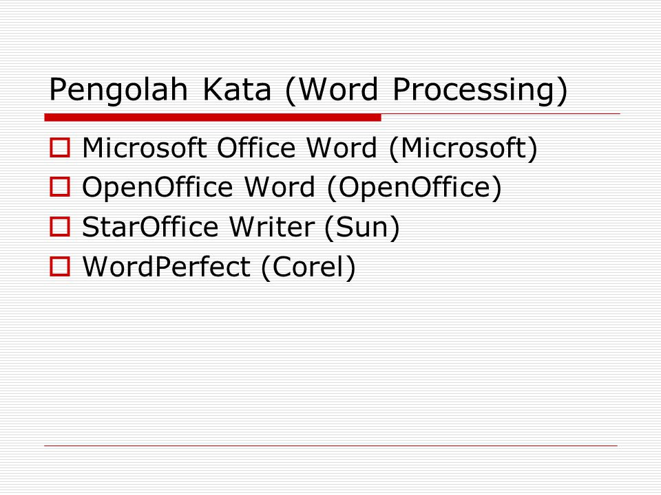 Pengolah Kata (Word Processing)  Microsoft Office Word (Microsoft)  OpenOffice Word (OpenOffice)  StarOffice Writer (Sun)  WordPerfect (Corel)