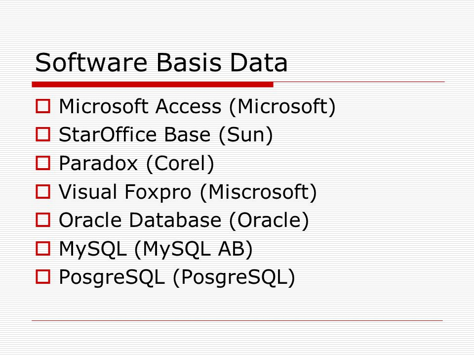 Software Basis Data  Microsoft Access (Microsoft)  StarOffice Base (Sun)  Paradox (Corel)  Visual Foxpro (Miscrosoft)  Oracle Database (Oracle) 