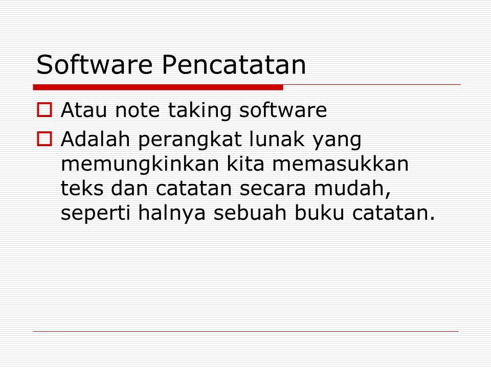 Software Pencatatan  Atau note taking software  Adalah perangkat lunak yang memungkinkan kita memasukkan teks dan catatan secara mudah, seperti halnya sebuah buku catatan.
