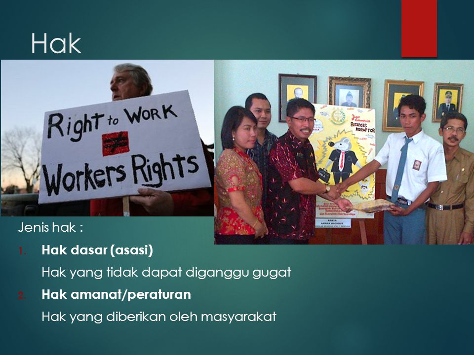 Hak Jenis hak : 1. Hak dasar (asasi) Hak yang tidak dapat diganggu gugat 2. Hak amanat/peraturan Hak yang diberikan oleh masyarakat