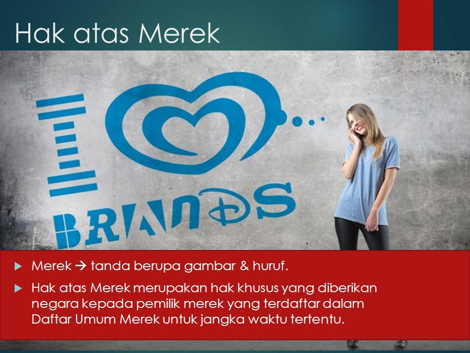 Hak atas Merek  Merek  tanda berupa gambar & huruf.  Hak atas Merek merupakan hak khusus yang diberikan negara kepada pemilik merek yang terdaftar