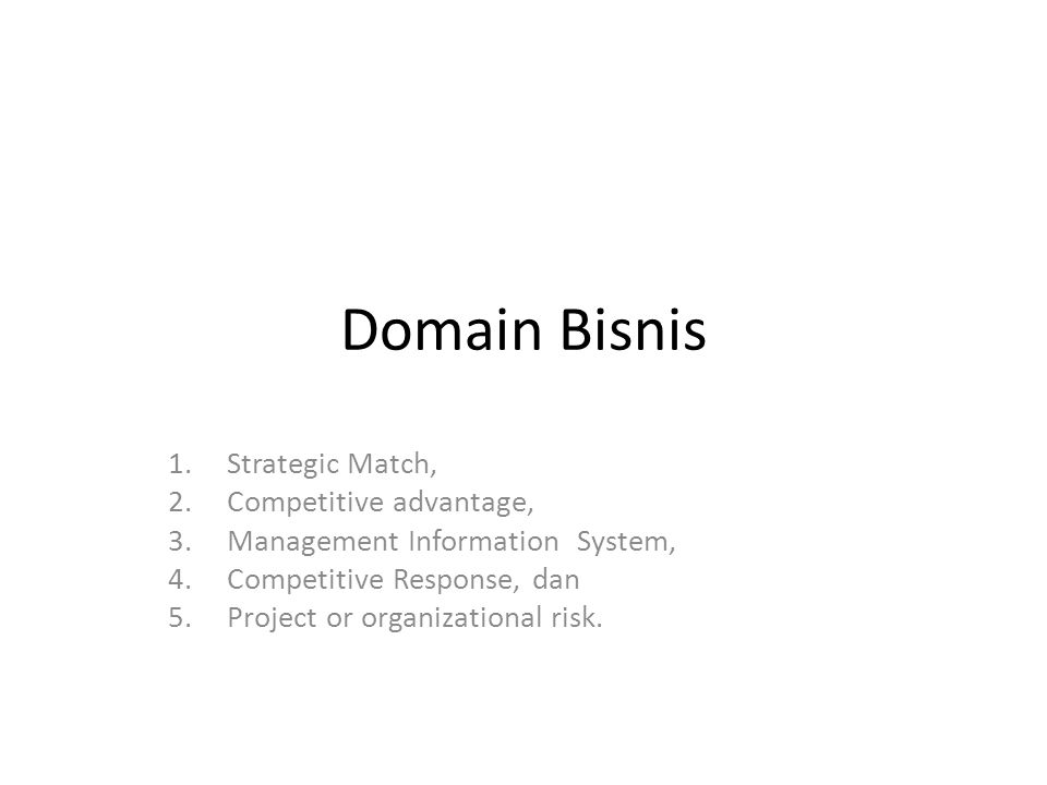 Domain Bisnis 1.Strategic Match, 2.Competitive advantage, 3.Management Information System, 4.Competitive Response, dan 5.Project or organizational risk.