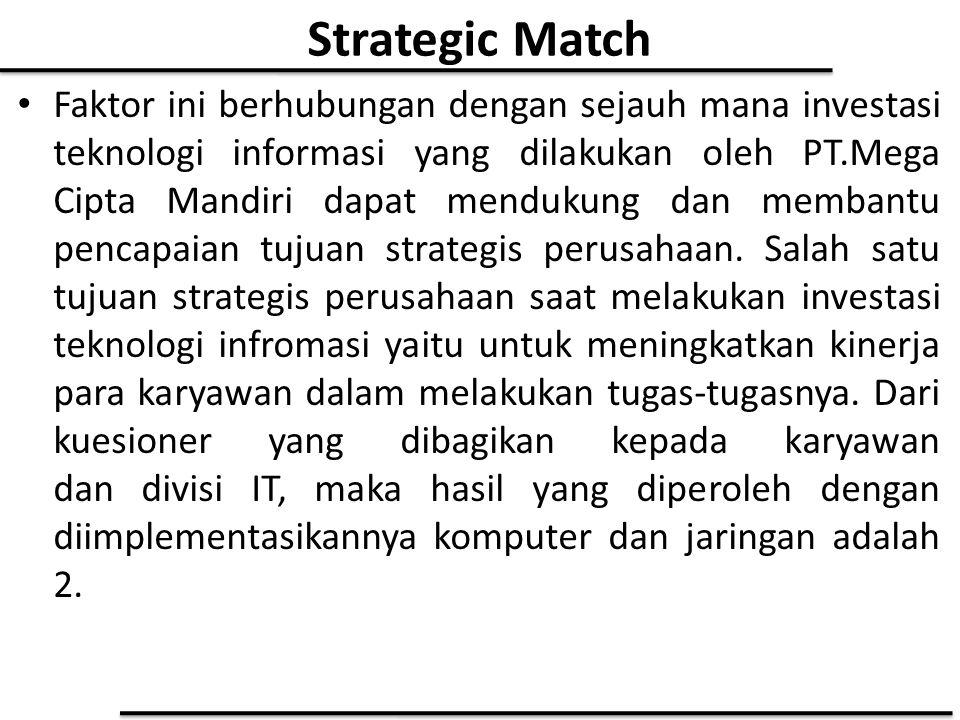 Strategic Match Faktor ini berhubungan dengan sejauh mana investasi teknologi informasi yang dilakukan oleh PT.Mega Cipta Mandiri dapat mendukung dan