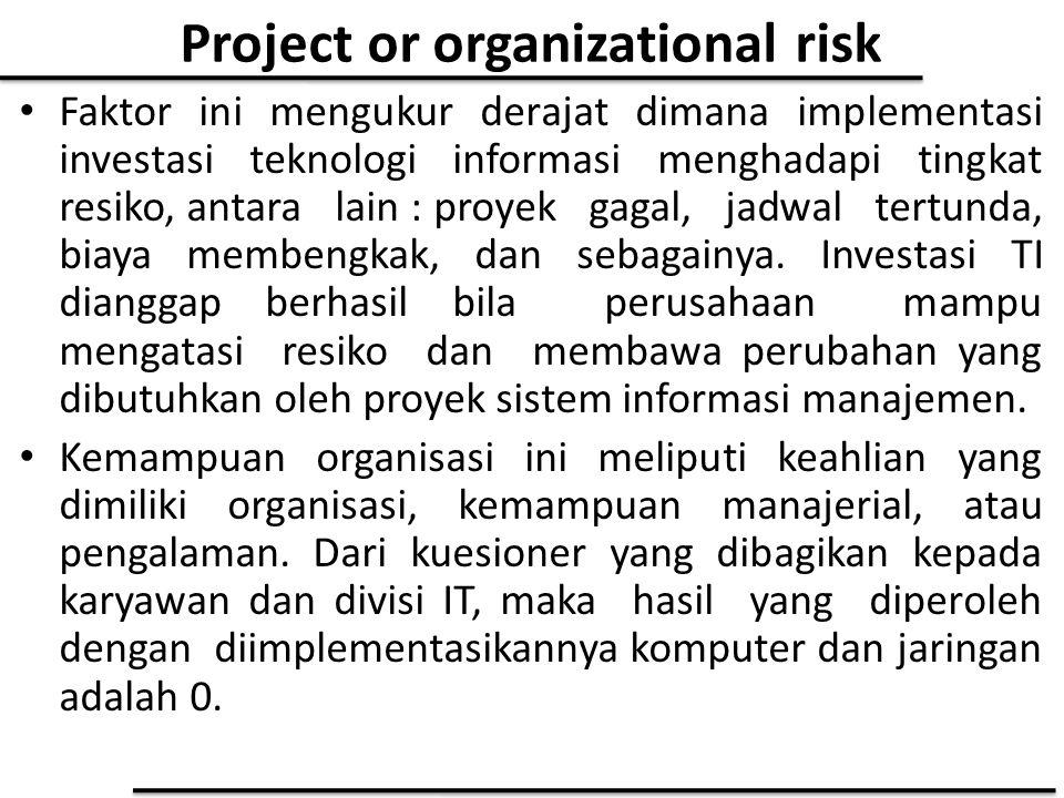Project or organizational risk Faktor ini mengukur derajat dimana implementasi investasi teknologi informasi menghadapi tingkat resiko, antara lain :