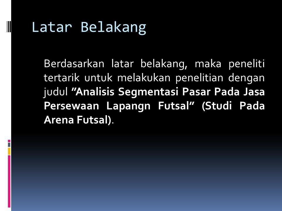 Latar Belakang Berdasarkan latar belakang, maka peneliti tertarik untuk melakukan penelitian dengan judul Analisis Segmentasi Pasar Pada Jasa Persewaan Lapangn Futsal (Studi Pada Arena Futsal).