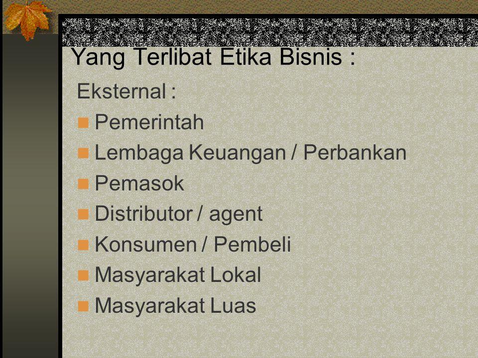 Yang Terlibat Etika Bisnis : Eksternal : Pemerintah Lembaga Keuangan / Perbankan Pemasok Distributor / agent Konsumen / Pembeli Masyarakat Lokal Masya