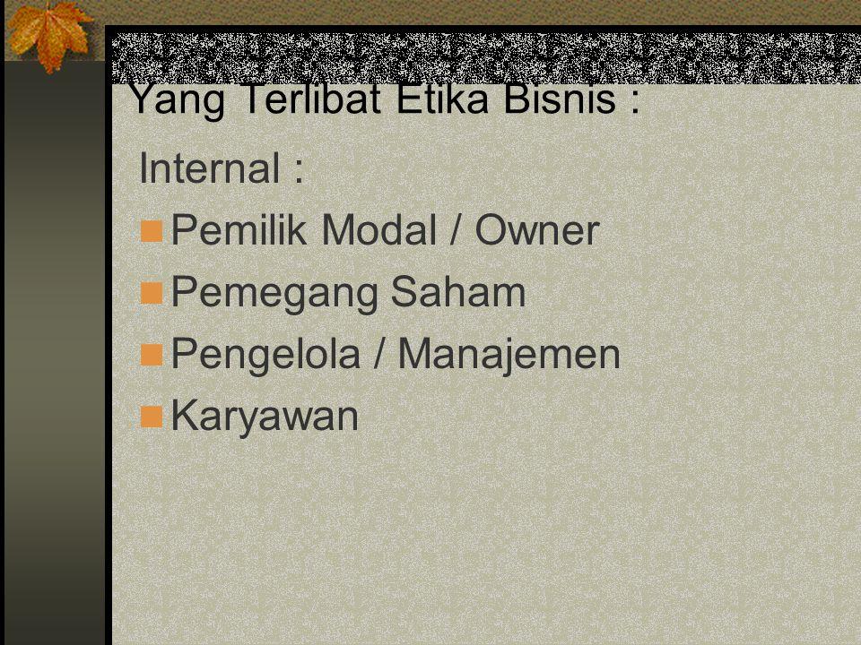 Yang Terlibat Etika Bisnis : Internal : Pemilik Modal / Owner Pemegang Saham Pengelola / Manajemen Karyawan