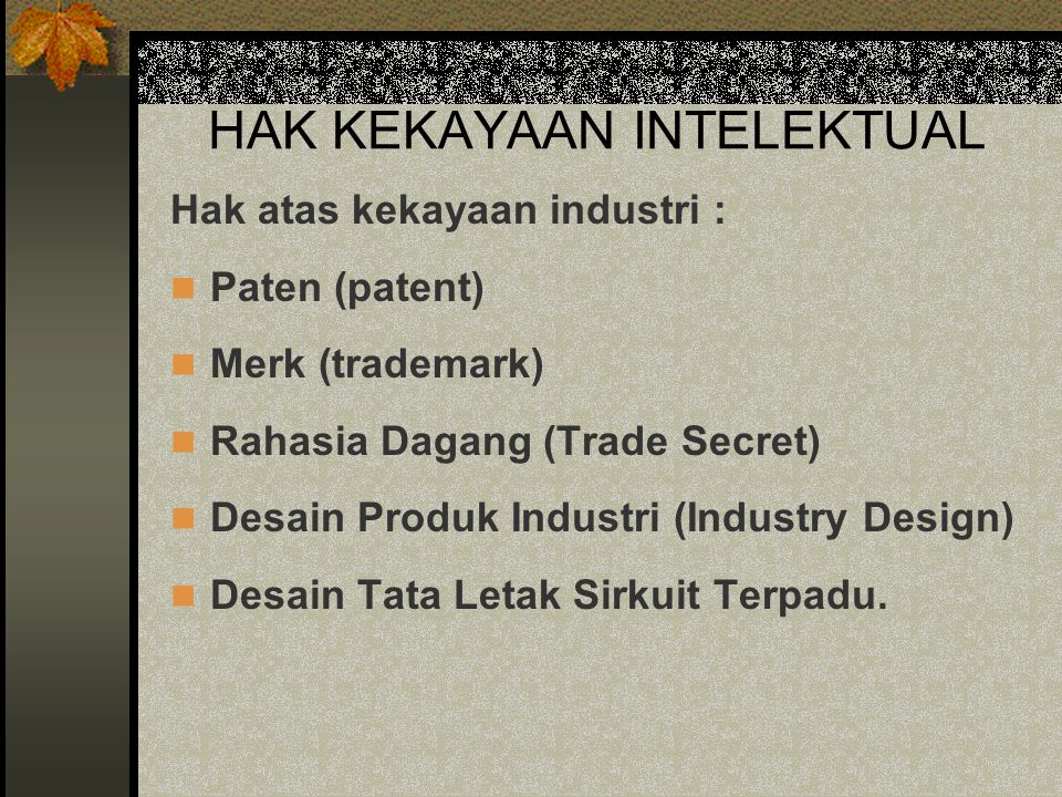 HAK KEKAYAAN INTELEKTUAL Hak atas kekayaan industri : Paten (patent) Merk (trademark) Rahasia Dagang (Trade Secret) Desain Produk Industri (Industry D