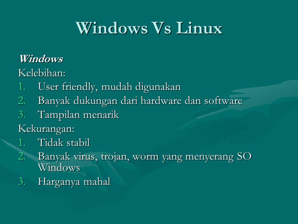 Windows Vs Linux WindowsKelebihan: 1.User friendly, mudah digunakan 2.Banyak dukungan dari hardware dan software 3.Tampilan menarik Kekurangan: 1.Tidak stabil 2.Banyak virus, trojan, worm yang menyerang SO Windows 3.Harganya mahal