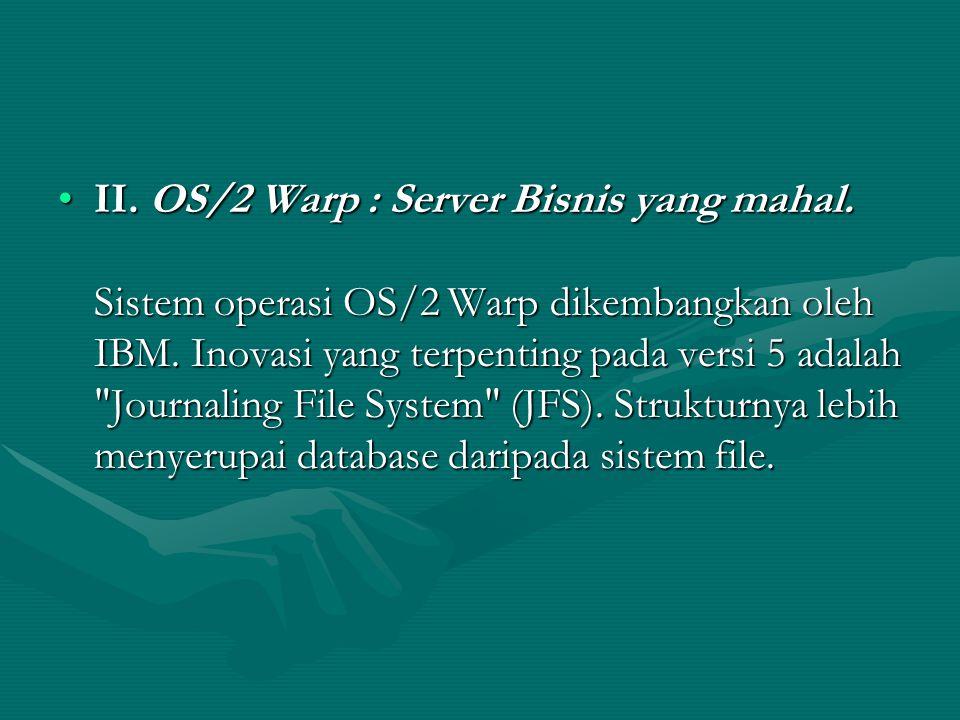 II.OS/2 Warp : Server Bisnis yang mahal. Sistem operasi OS/2 Warp dikembangkan oleh IBM.