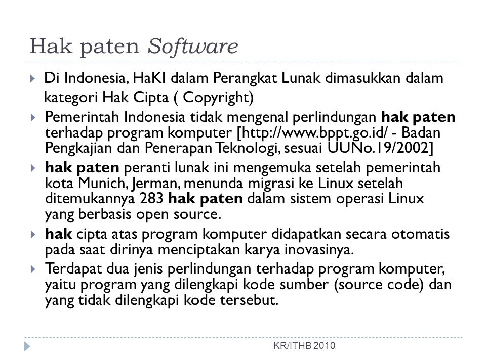Hak paten Software KR/ITHB 2010  Di Indonesia, HaKI dalam Perangkat Lunak dimasukkan dalam kategori Hak Cipta ( Copyright)  Pemerintah Indonesia tidak mengenal perlindungan hak paten terhadap program komputer [http://www.bppt.go.id/ - Badan Pengkajian dan Penerapan Teknologi, sesuai UUNo.19/2002]  hak paten peranti lunak ini mengemuka setelah pemerintah kota Munich, Jerman, menunda migrasi ke Linux setelah ditemukannya 283 hak paten dalam sistem operasi Linux yang berbasis open source.