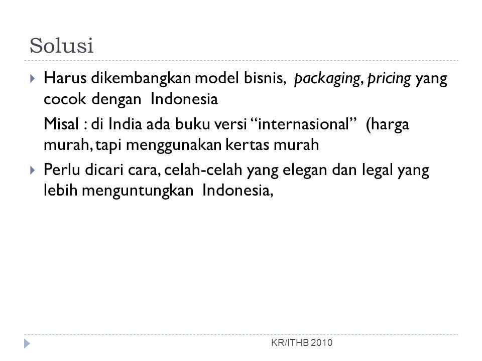 Solusi KR/ITHB 2010  Harus dikembangkan model bisnis, packaging, pricing yang cocok dengan Indonesia Misal : di India ada buku versi internasional (harga murah, tapi menggunakan kertas murah  Perlu dicari cara, celah-celah yang elegan dan legal yang lebih menguntungkan Indonesia,