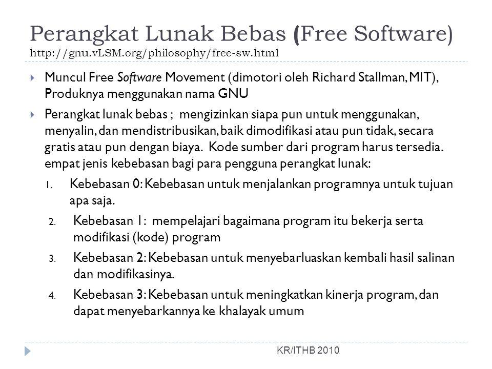 Perangkat Lunak Bebas ( Free Software) http://gnu.vLSM.org/philosophy/free-sw.html KR/ITHB 2010  Muncul Free Software Movement (dimotori oleh Richard Stallman, MIT), Produknya menggunakan nama GNU  Perangkat lunak bebas ; mengizinkan siapa pun untuk menggunakan, menyalin, dan mendistribusikan, baik dimodifikasi atau pun tidak, secara gratis atau pun dengan biaya.
