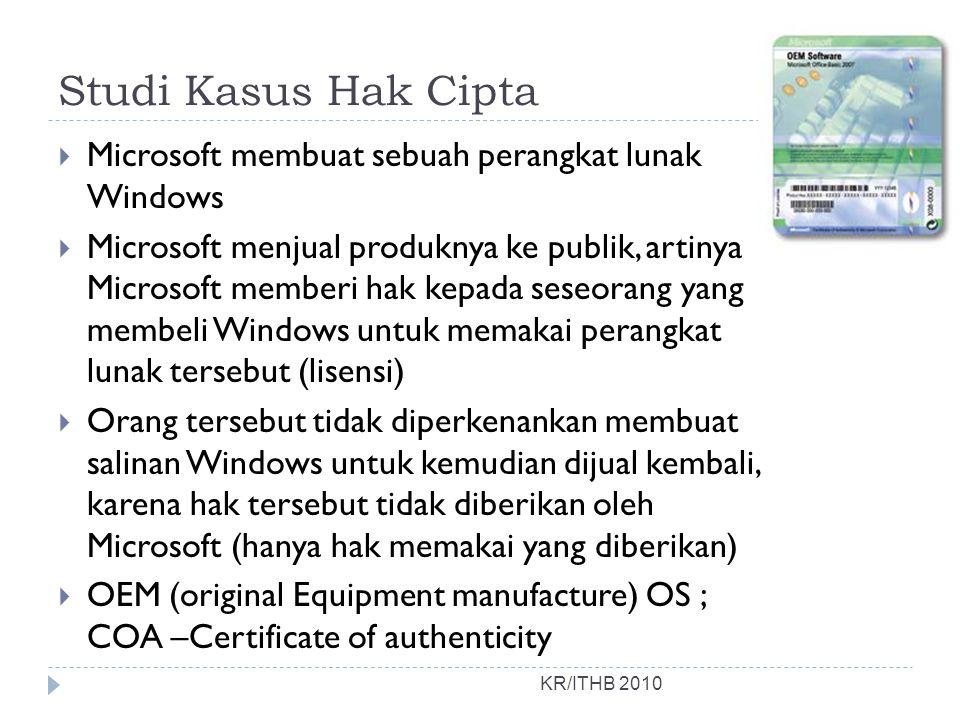 Studi Kasus Hak Cipta  Microsoft membuat sebuah perangkat lunak Windows  Microsoft menjual produknya ke publik, artinya Microsoft memberi hak kepada seseorang yang membeli Windows untuk memakai perangkat lunak tersebut (lisensi)  Orang tersebut tidak diperkenankan membuat salinan Windows untuk kemudian dijual kembali, karena hak tersebut tidak diberikan oleh Microsoft (hanya hak memakai yang diberikan)  OEM (original Equipment manufacture) OS ; COA –Certificate of authenticity KR/ITHB 2010