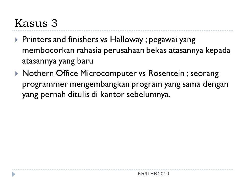 Kasus 3 KR/ITHB 2010  Printers and finishers vs Halloway ; pegawai yang membocorkan rahasia perusahaan bekas atasannya kepada atasannya yang baru  Nothern Office Microcomputer vs Rosentein ; seorang programmer mengembangkan program yang sama dengan yang pernah ditulis di kantor sebelumnya.
