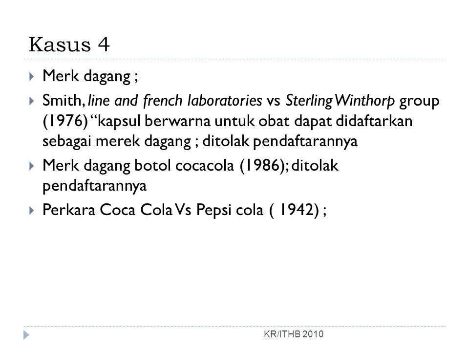Kasus 4 KR/ITHB 2010  Merk dagang ;  Smith, line and french laboratories vs Sterling Winthorp group (1976) kapsul berwarna untuk obat dapat didaftarkan sebagai merek dagang ; ditolak pendaftarannya  Merk dagang botol cocacola (1986); ditolak pendaftarannya  Perkara Coca Cola Vs Pepsi cola ( 1942) ;