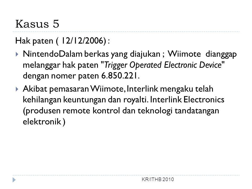 Kasus 5 KR/ITHB 2010 Hak paten ( 12/12/2006) :  NintendoDalam berkas yang diajukan ; Wiimote dianggap melanggar hak paten Trigger Operated Electronic Device dengan nomer paten 6.850.221.