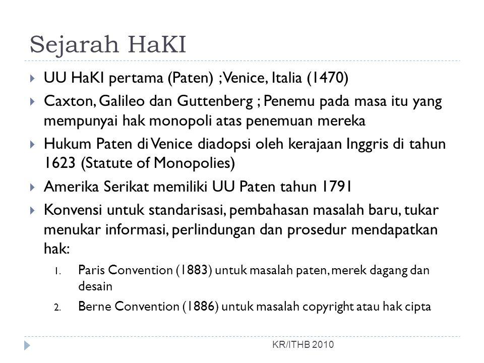 Sejarah HaKI KR/ITHB 2010  UU HaKI pertama (Paten) ; Venice, Italia (1470)  Caxton, Galileo dan Guttenberg ; Penemu pada masa itu yang mempunyai hak monopoli atas penemuan mereka  Hukum Paten di Venice diadopsi oleh kerajaan Inggris di tahun 1623 (Statute of Monopolies)  Amerika Serikat memiliki UU Paten tahun 1791  Konvensi untuk standarisasi, pembahasan masalah baru, tukar menukar informasi, perlindungan dan prosedur mendapatkan hak: 1.