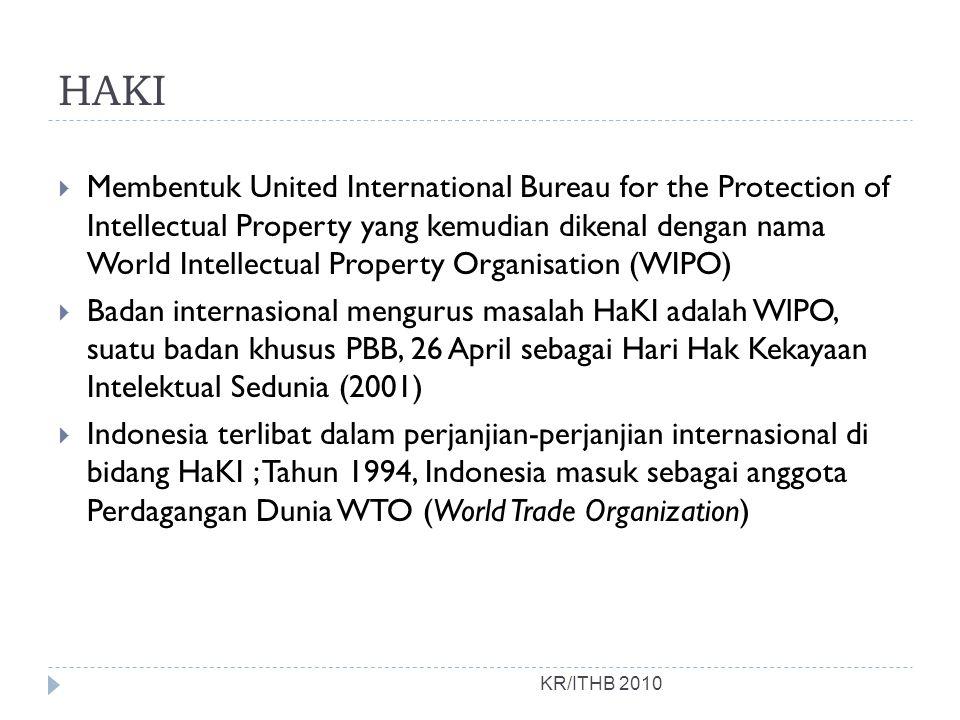HAKI KR/ITHB 2010  Membentuk United International Bureau for the Protection of Intellectual Property yang kemudian dikenal dengan nama World Intellectual Property Organisation (WIPO)  Badan internasional mengurus masalah HaKI adalah WlPO, suatu badan khusus PBB, 26 April sebagai Hari Hak Kekayaan Intelektual Sedunia (2001)  Indonesia terlibat dalam perjanjian-perjanjian internasional di bidang HaKI ; Tahun 1994, Indonesia masuk sebagai anggota Perdagangan Dunia WTO (World Trade Organization)