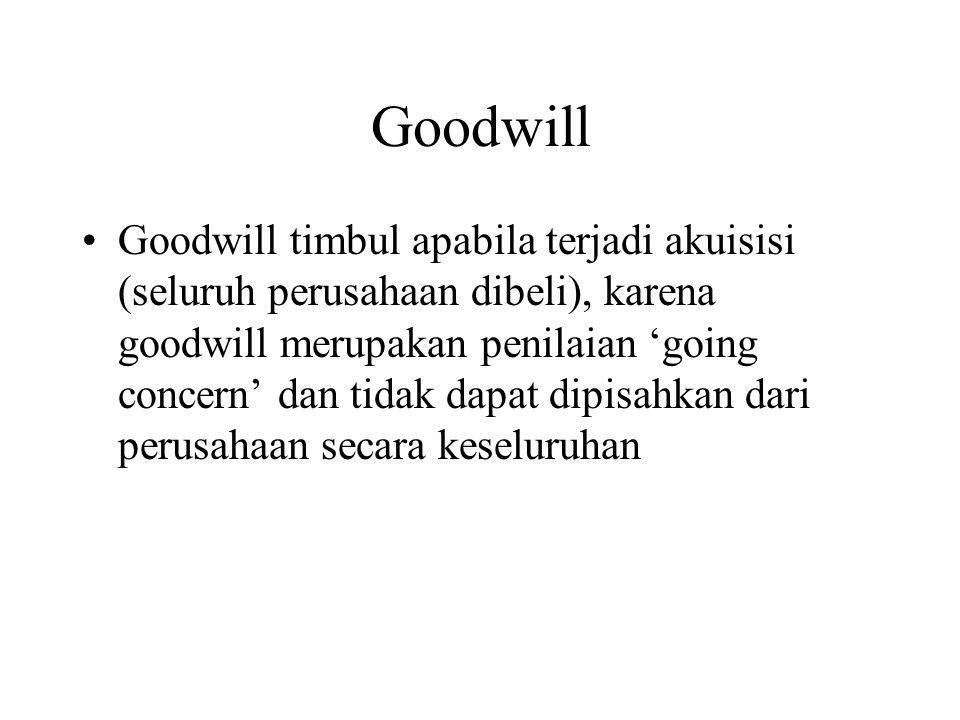 Goodwill Goodwill timbul apabila terjadi akuisisi (seluruh perusahaan dibeli), karena goodwill merupakan penilaian 'going concern' dan tidak dapat dip