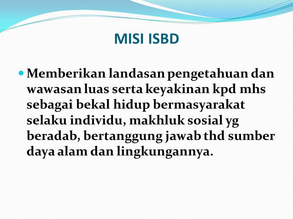 MISI ISBD Memberikan landasan pengetahuan dan wawasan luas serta keyakinan kpd mhs sebagai bekal hidup bermasyarakat selaku individu, makhluk sosial y