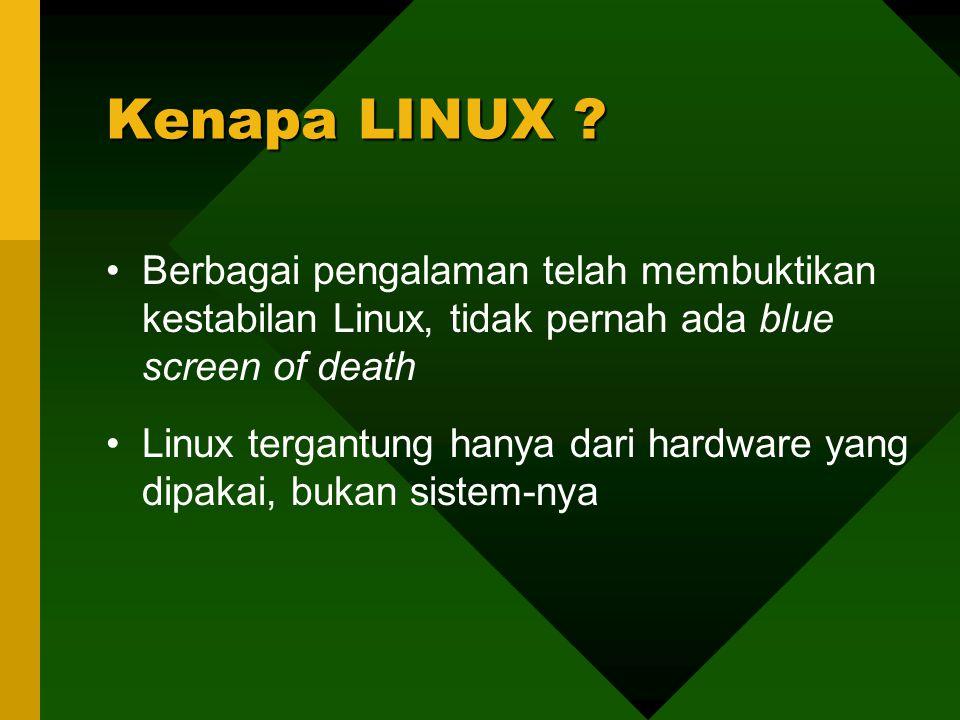 Berbagai pengalaman telah membuktikan kestabilan Linux, tidak pernah ada blue screen of death Linux tergantung hanya dari hardware yang dipakai, bukan sistem-nya Kenapa LINUX