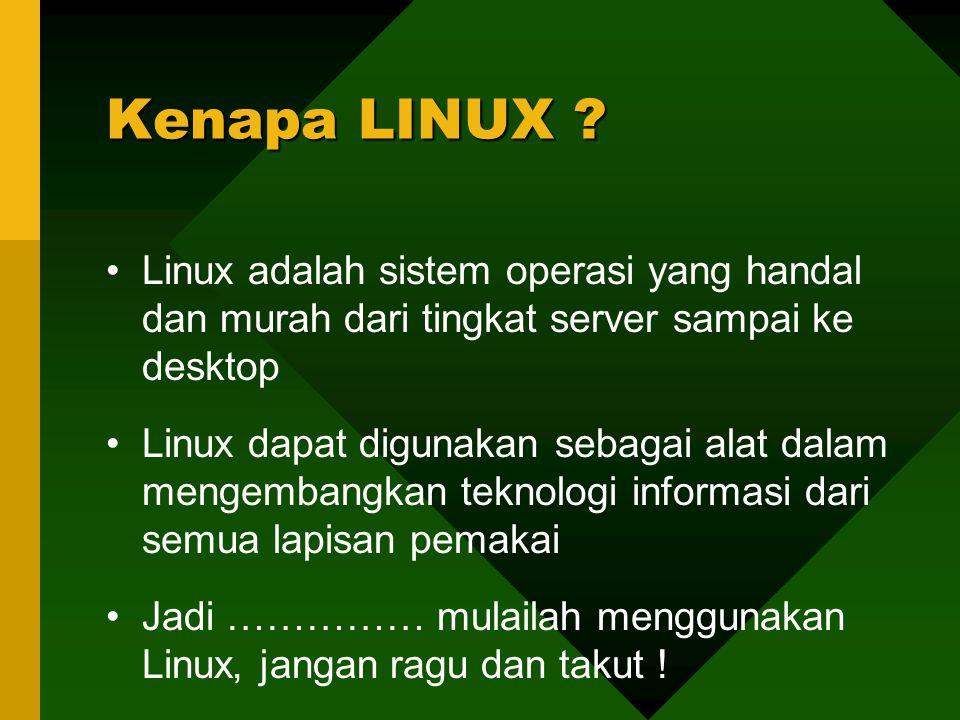 Linux adalah sistem operasi yang handal dan murah dari tingkat server sampai ke desktop Linux dapat digunakan sebagai alat dalam mengembangkan teknologi informasi dari semua lapisan pemakai Jadi …………… mulailah menggunakan Linux, jangan ragu dan takut .