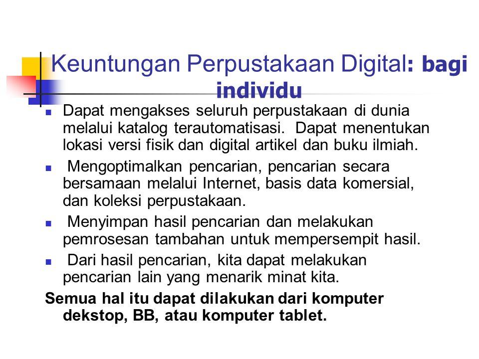 Keuntungan Perpustakaan Digital : bagi individu Dapat mengakses seluruh perpustakaan di dunia melalui katalog terautomatisasi. Dapat menentukan lokasi