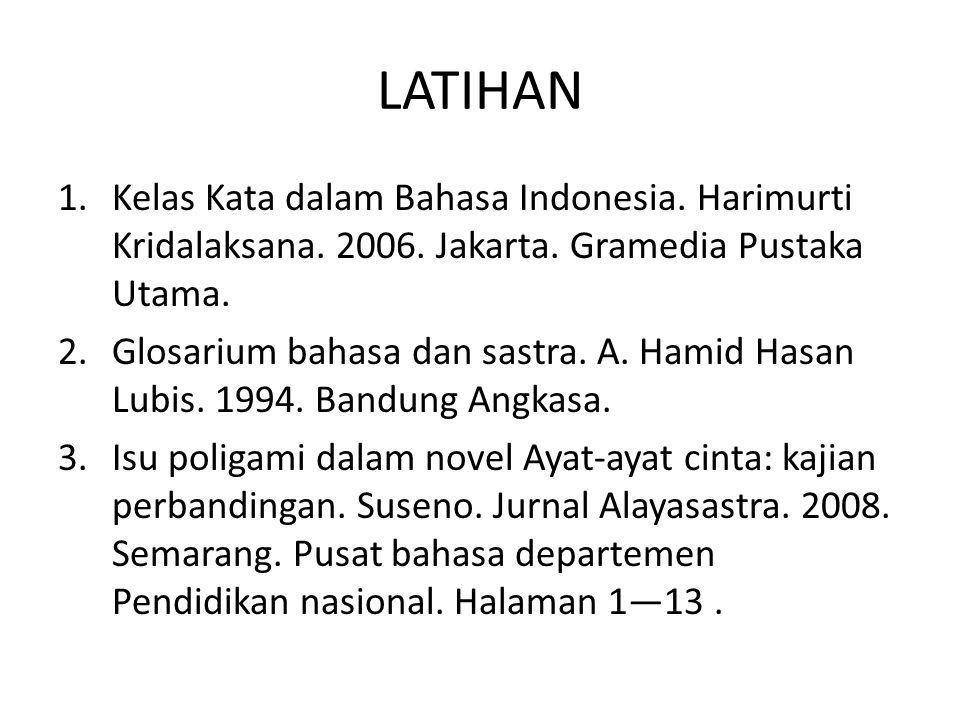 LATIHAN 1.Kelas Kata dalam Bahasa Indonesia. Harimurti Kridalaksana. 2006. Jakarta. Gramedia Pustaka Utama. 2.Glosarium bahasa dan sastra. A. Hamid Ha