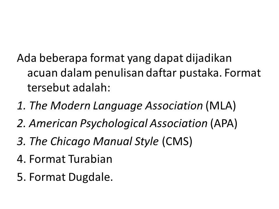 Ada beberapa format yang dapat dijadikan acuan dalam penulisan daftar pustaka. Format tersebut adalah: 1. The Modern Language Association (MLA) 2. Ame