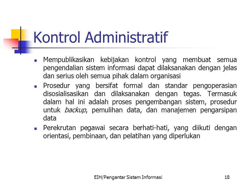 EIH/Pengantar Sistem Informasi18 Kontrol Administratif Mempublikasikan kebijakan kontrol yang membuat semua pengendalian sistem informasi dapat dilaks