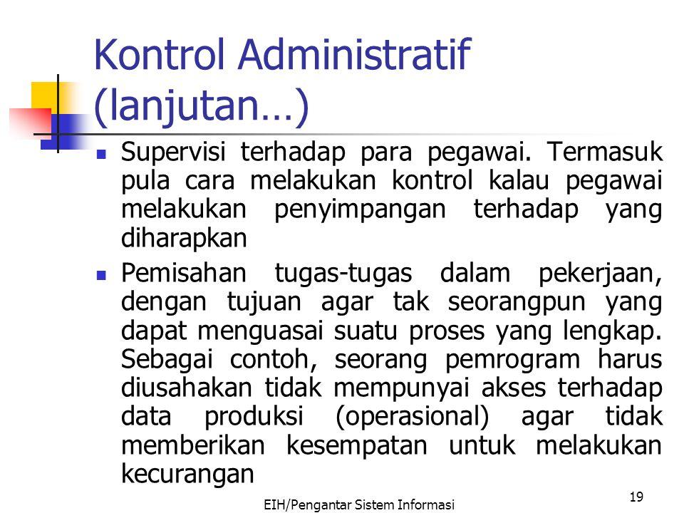 EIH/Pengantar Sistem Informasi 19 Kontrol Administratif (lanjutan…) Supervisi terhadap para pegawai. Termasuk pula cara melakukan kontrol kalau pegawa
