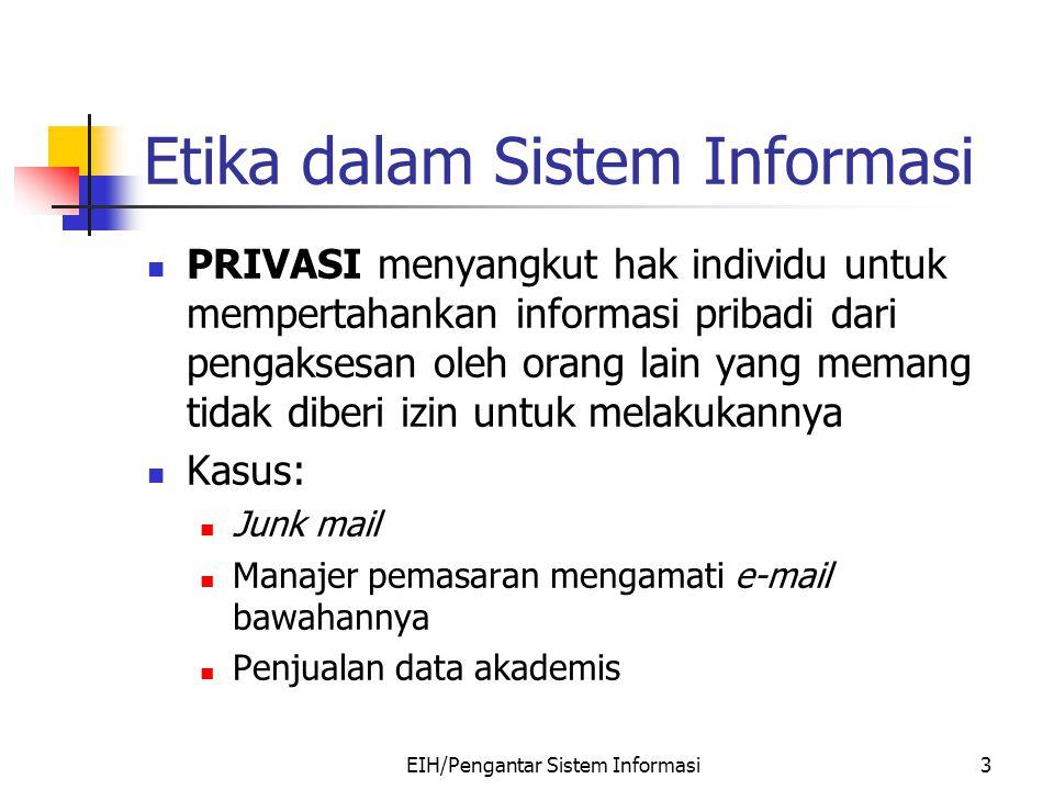 EIH/Pengantar Sistem Informasi4 Etika dalam Sistem Informasi AKURASI terhadap informasi merupakan faktor yang harus dipenuhi oleh sebuah sistem informasi Ketidakakurasian informasi dapat menimbulkan hal yang menggangu, merugikan, dan bahkan membahayakan.