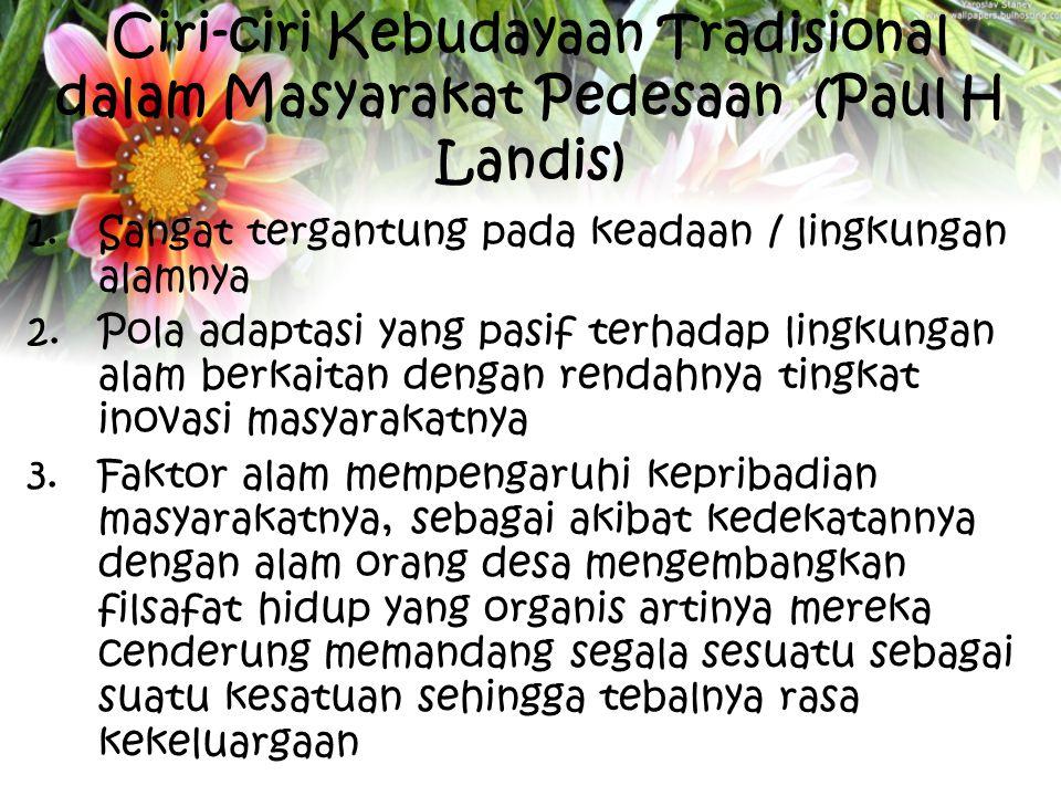 Ciri-ciri Kebudayaan Tradisional dalam Masyarakat Pedesaan (Paul H Landis) 1.Sangat tergantung pada keadaan / lingkungan alamnya 2.Pola adaptasi yang